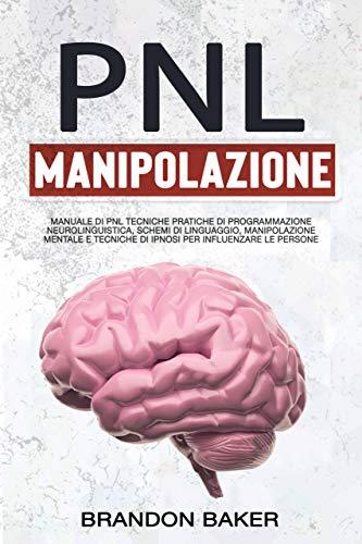 PNL E Manipolazione Mentale : Manuale Di PNL Tecniche Pratiche Di Programmazione Neurolinguistica, Schemi Di Linguaggio, Manipolazione Mentale E Tecniche Di Ipnosi Per Influenzare Le Persone