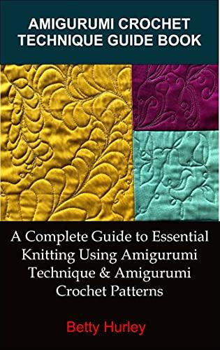 AMIGURUMI CROCHET TECHNIQUE GUIDE BOOK: A Complete Guide To Essential Knitting Using Amigurumi Technique & Amigurumi Crochet Patterns (English Edition)
