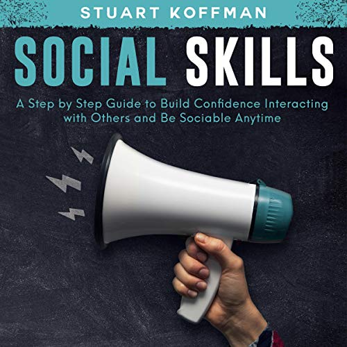 Improve Your Social Skills: A Step by Step Guide to Build Confidence Interacting with Others and Be Sociable Anytime cover art