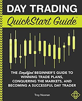 Day Trading QuickStart Guide  The Simplified Beginner s Guide to Winning Trade Plans Conquering the Markets and Becoming a Successful Day Trader  QuickStart Guides™ - Finance