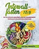 Intervallfasten 16:8: Wie Sie gesund abnehmen und Ihr Traumgewicht innerhalb von 4 Wochen erreichen inkl. 10 Tipps zum Fett verbrennen am Bauch - Petra Brandl