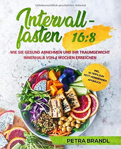 Intervallfasten 16:8: Wie Sie gesund abnehmen und Ihr Traumgewicht innerhalb von 4 Wochen erreichen inkl. 10 Tipps zum Fett verbrennen am Bauch
