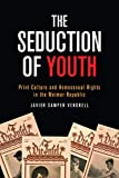 The Seduction of Youth: Print Culture and Homosexual Rights in the Weimar Republic (German and European Studies)