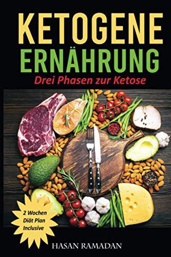 Ketogene Ernährung Drei Phasen zur Ketose 2 Wochen Diät Plan Inclusive: Das Buch mit allen Tipps und Tricks für ein gesundes und schnelles abnehmen ... leckere und einfache Rezepte zum Nachkochen