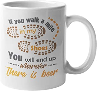 If You Walk A Mile In My Shoes, You'll End Up Wherever There Is Beer. Brewing Coffee & Tea Gift Mug For Drinker Dad, Uncle Or Grandpa, Men & Women Drinkers, Beer Lovers & Young Professionals (11oz)