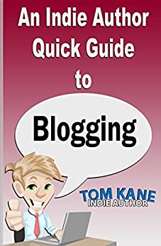 An Indie Author Quick Guide to Blogging by [Tom Kane]