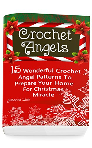 Crochet Angel: 15 Wonderful Crochet Angel Patterns To Prepare Your Home For Christmas Miracle: (Christmas Crochet, Crochet Stitches, Crochet Patterns, Crochet Accessories) by [Julianne Link]