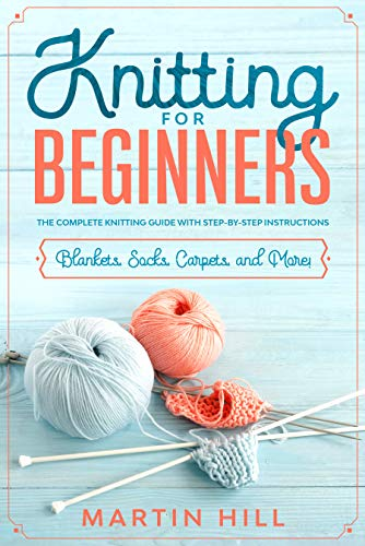 Knitting for Beginners: The Complete Knitting Guide with Step-By-Step Instructions (Blankets, Socks, Carpets, and More!)