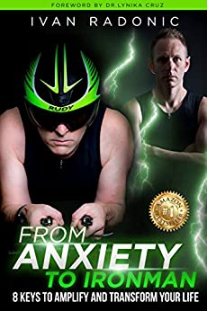From Anxiety To Ironman: 8 Keys to Amplify and Transform Your Life by [Ivan Radonic, Lynika Cruz]