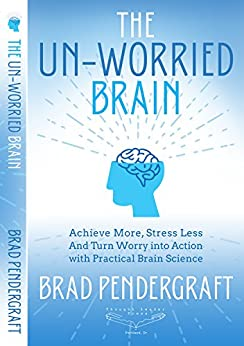 The Un-Worried Brain: Achieve More, Stress Less, and Turn Worry Into Action with Practical Brain Science by [Brad Pendergraft]