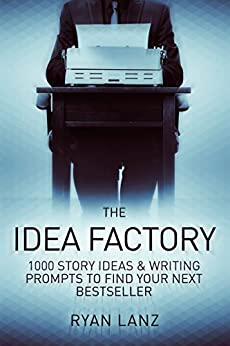The Idea Factory: 1,000 Story Ideas and Writing Prompts to Find Your Next Bestseller by [Ryan Lanz]