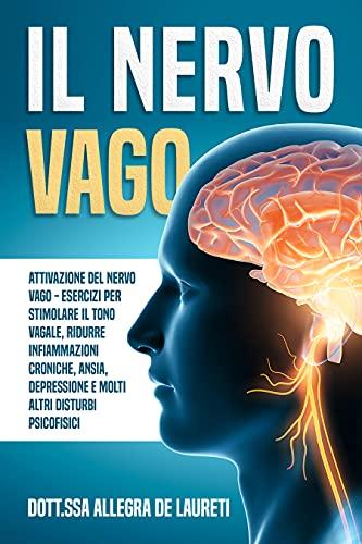 Il Nervo Vago - Attivazione del Nervo Vago: Esercizi per Stimolare il Tono Vagale, Ridurre Infiammazioni Croniche, Ansia, Depressione e Molti Altri Disturbi Psicofisici