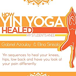 How Yin Yoga Healed My Student S Knee Targeted Yin Sequences For Knees Hip And Low Back Kindle Edition By Azoulay Gabriel Sinisalo Elina Aimee Health Fitness Dieting Kindle Ebooks