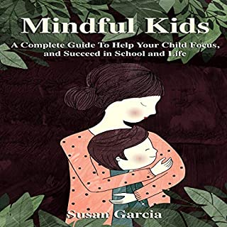 Mindful Kids: A Complete Guide to Help Your Child Focus and Succeed in School and Life cover art