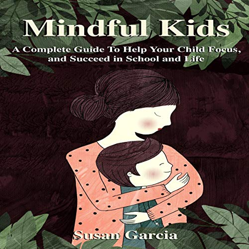 Mindful Kids: A Complete Guide to Help Your Child Focus and Succeed in School and Life audiobook cover art