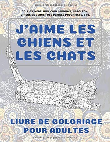 J'aime les chiens et les chats - Livre de coloriage pour adultes - Collies, Nebelung, Chin japonais, Napoléon, chiens de berger des plaines polonaises, etc.