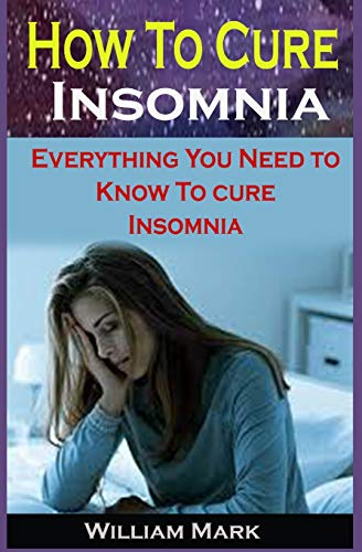 How To Cure Insomnia: How To Cure Insomnia: Everything You Need to Know To Cure Insomnia