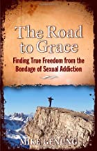 The Road to Grace: Finding True Freedom from the Bondage of Sexual Addiction