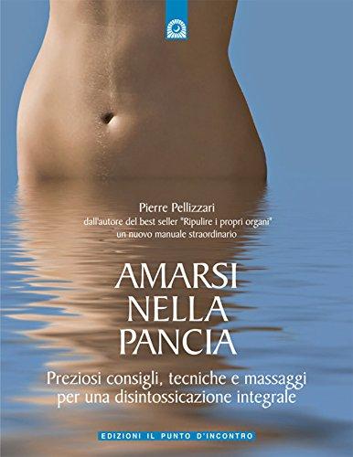 Amarsi nella pancia: Preziosi consigli, tecniche e massaggi per una disintossicazione integrale (Salute e benessere)