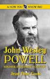 John Wesley Powell: Soldier, Explorer, Scientist (Now You Know Bio's)