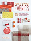 How to Choose Fabrics: 350 Fabric Swatches and Combinations to Inspire Your Sewing Projects