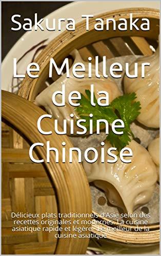 Le Meilleur de la Cuisine Chinoise: Délicieux plats traditionnels d'Asie selon des recettes originales et modernes. La cuisine asiatique rapide et légère - Le meilleur de la cuisine asiatique