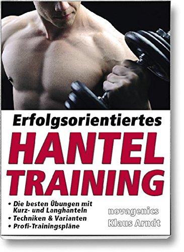 Erfolgsorientiertes Hanteltraining: Die besten Übungen mit Kurz- und Langhanteln, Techniken & Varianten, Profi-Trainingspläne