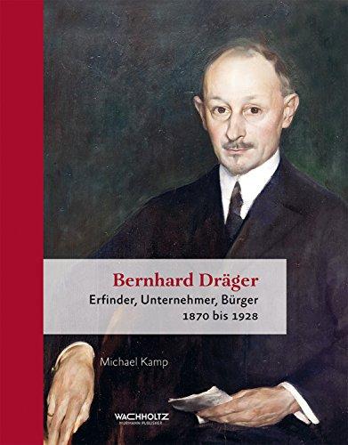 Bernhard Dräger: Erfinder, Unternehmer, Bürger. 1870 bis 1928 (German Edition)
