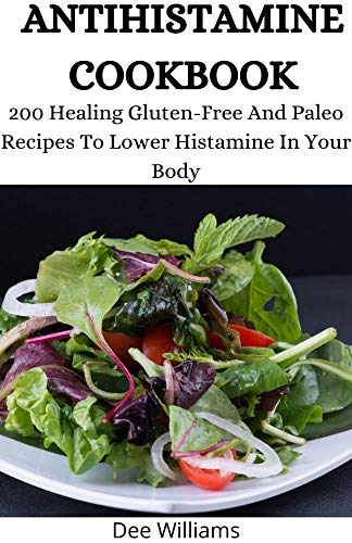 ANTIHISTAMINE COOKBOOK: 200 Healing Gluten-Free And Paleo Recipes To Lower Histamine In Your Body