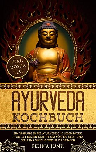 Ayurveda Kochbuch: Einführung in die ayurvedische Lebensweise + die 111 Besten Rezepte um Körper, Geist und Seele ins Gleichgewicht zu bringen (Body and Mind 1)