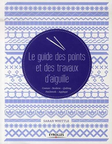 Le guide des points et des travaux d'aiguille: Couture - Broderie - Quilting - Patchwork - Appliqué.
