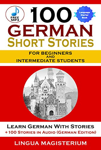 100 German Short Stories For Beginners And Intermediate Students: Learn German With Stories + 100 Stories in Audio (German Edition)