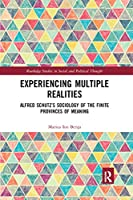 Experiencing Multiple Realities: Alfred Schutzs Sociology of the Finite Provinces of Meaning (Routledge Studies in Social and Political Thought)