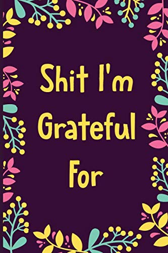 Shit I'm Grateful For: Develop The Attitude of Gratitude and Find Inner Happiness and Peace in 5 Minutes a Day Journal Diary / 110 Blank Pages 6x9' Matte Finish Cover