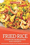 Fried Rice Cookbook for Beginners and Experts: Rich Fried Rice Recipes for the Ultimate Satisfaction