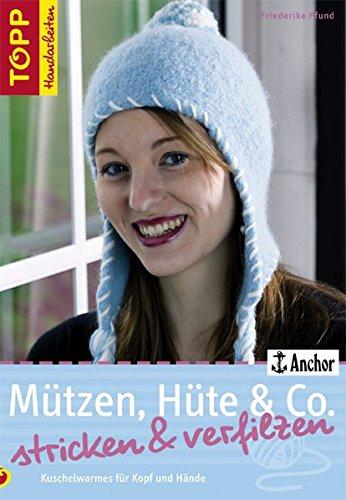 Mützen, Hüte & Co. stricken und verfilzen: Kuschelwarmes für Kopf und Hände (TOPP Handarbeiten)