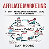 Affiliate Marketing: A Step By Step Guide On How To Make Money Online With Affiliate Marketing by Dan Moore