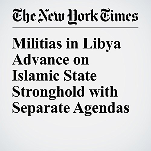 Militias in Libya Advance on Islamic State Stronghold with Separate Agendas audiobook cover art