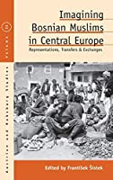 Imagining Bosnian Muslims in Central Europe: Representations, Transfers and Exchanges (Austrian and Habsburg Studies, 32)