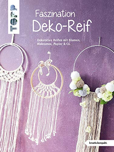 Faszination Deko-Reif (kreativ.kompakt): Dekorative Reifen mit Blumen, Makramee, Papier & Co.