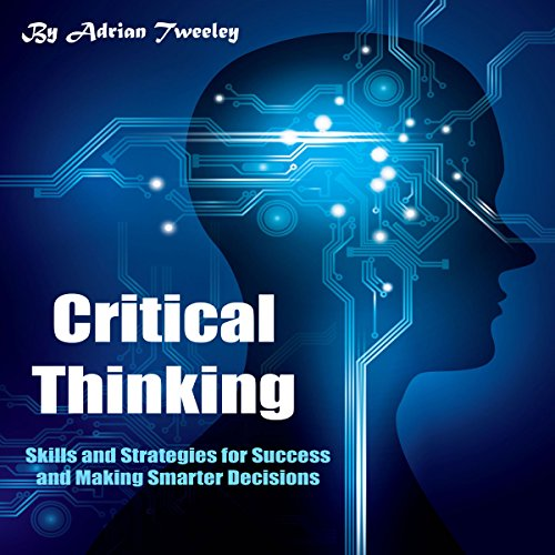 Critical Thinking: Skills and Strategies for Success and Making Smarter Decisions audiobook cover art
