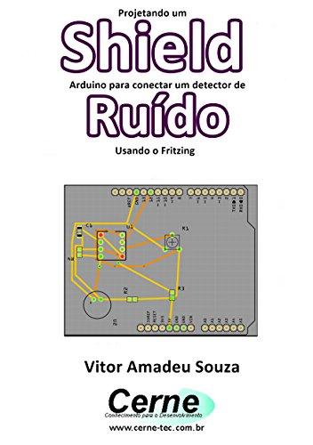 Projetando um Shield Arduino para conectar um detector de Ruído Usando o Fritzing (Portuguese Edition)