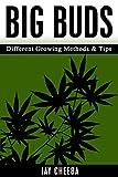 Marijuana: Big Buds Different Growing Methods &Tips (Growing Marijuana, Marijuana Cultivation, Cannabis, Medical Marijuana, Marijuana Horticulture)