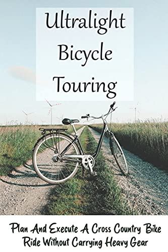 Ultralight Bicycle Touring: Plan And Execute A Cross Country Bike Ride Without Carrying Heavy Gear: Mountain Biking Training Plan