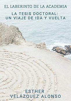 El Laberinto de la Academia: La Tesis Doctoral: un viaje de ida y vuelta (Spanish Edition) by [Esther Velázquez Alonso]