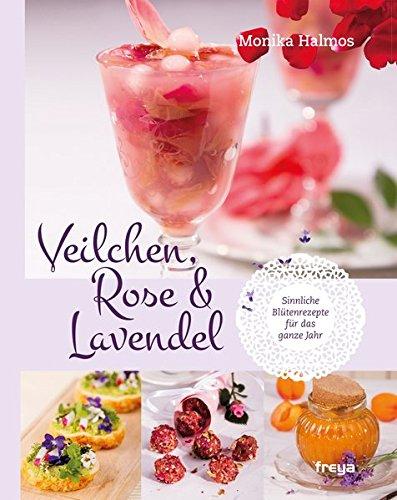 Veilchen, Rose und Lavendel: Sinnliche Blütenrezepte für das ganze Jahr