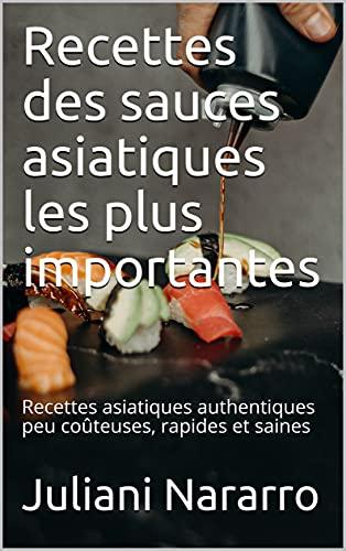 Recettes des sauces asiatiques les plus importantes: Recettes asiatiques authentiques peu coûteuses, rapides et saines (French Edition)