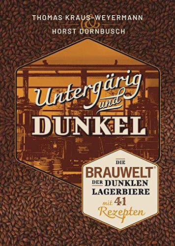 Untergärig und Dunkel: Die BRAUWELT der dunklen Lagerbiere mit 41 Rezepten