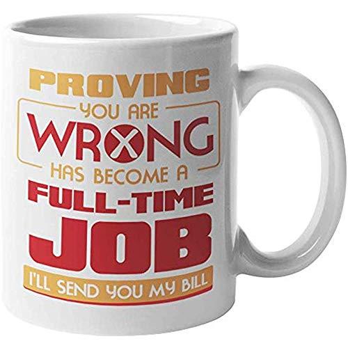 Keramische mok bewijzen dat je verkeerd bent is uitgegroeid tot een fulltime baan ik stuur u mijn rekening. grappige koffie thee cadeau mok voor vriendin liefje vriend liefhebber vriend vriend partner Moeder vader vrouw en echtgenoten 11oz
