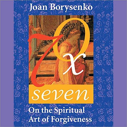 Seventy Times Seven Audiobook By Joan Borysenko Ph.D. cover art